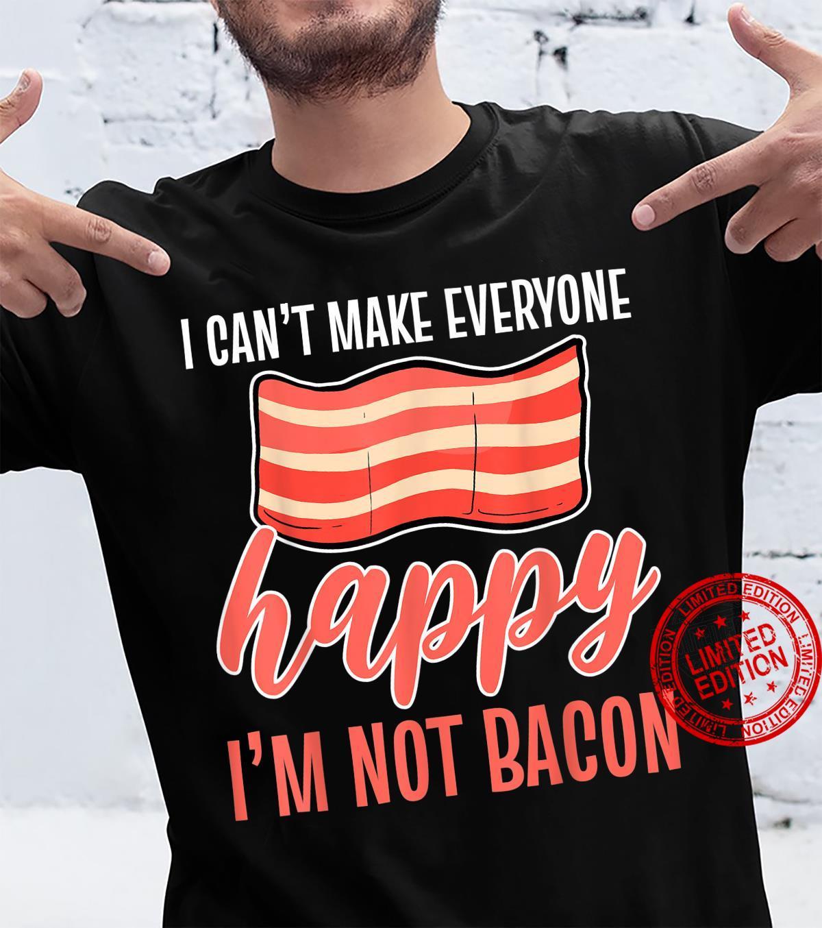Bacon I Can't Make Everyone Happy I'm Not Bacon Shirt