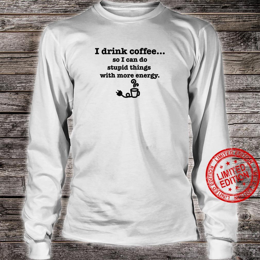 I Drink Coffee Do Stupid Things With Energy Caffeine Shirt long sleeved