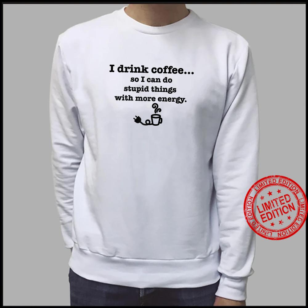 I Drink Coffee Do Stupid Things With Energy Caffeine Shirt sweater