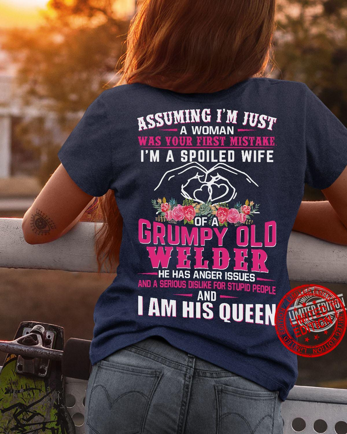 Assuming I'm Just A Woman Was Your First Mistake I'm A Spoiled Wife Of A Grumpy Old Welder He Has Anger Issues And I Am His Queen Shirt