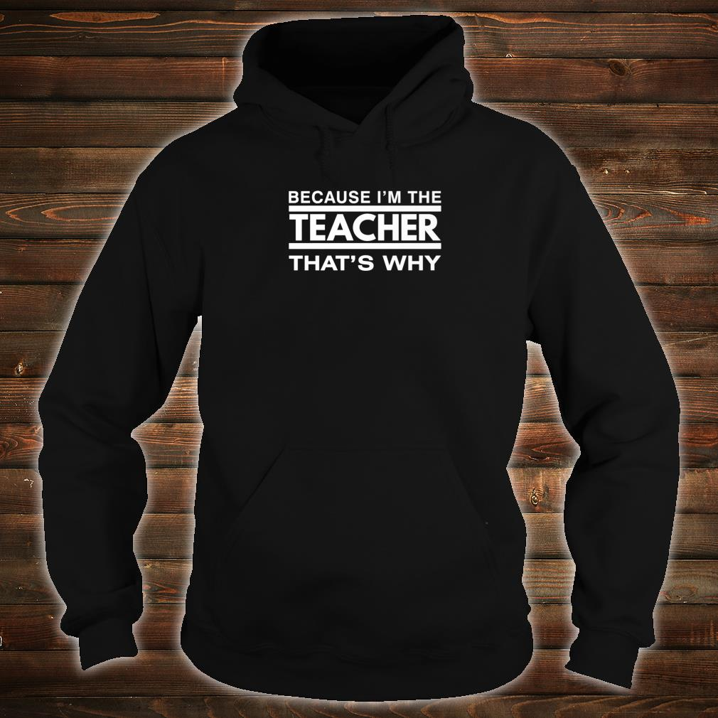 Because I'm the Teacher That's Why Shirt hoodie