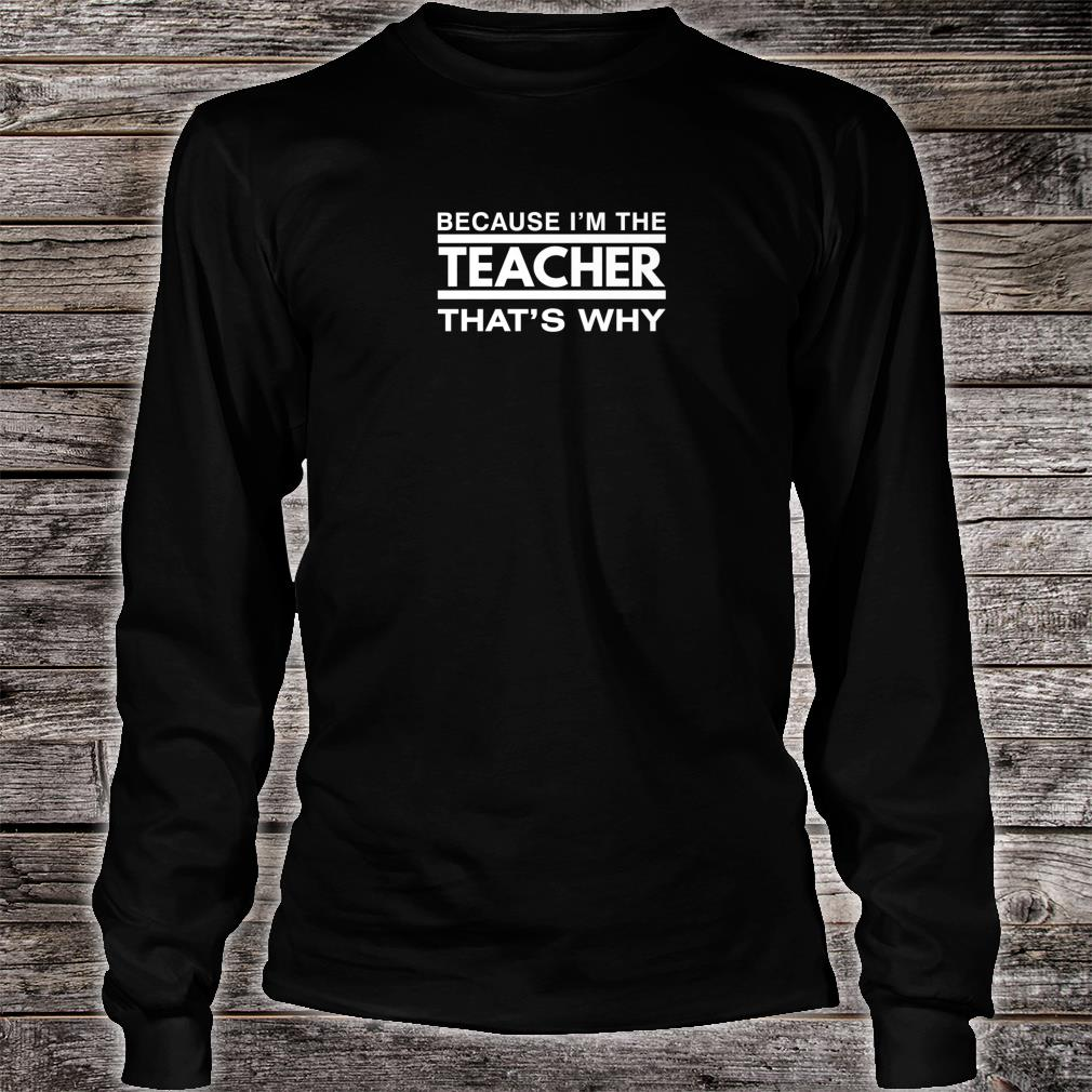 Because I'm the Teacher That's Why Shirt long sleeved