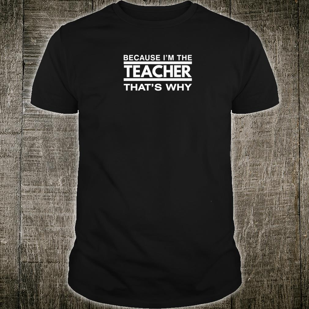 Because I'm the Teacher That's Why Shirt