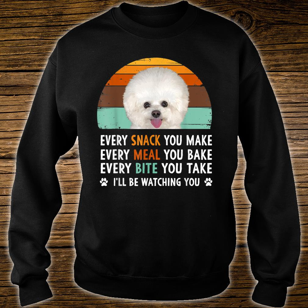 Every Snack You Make Every Meal You Bake Bichon Frise Dog Shirt sweater