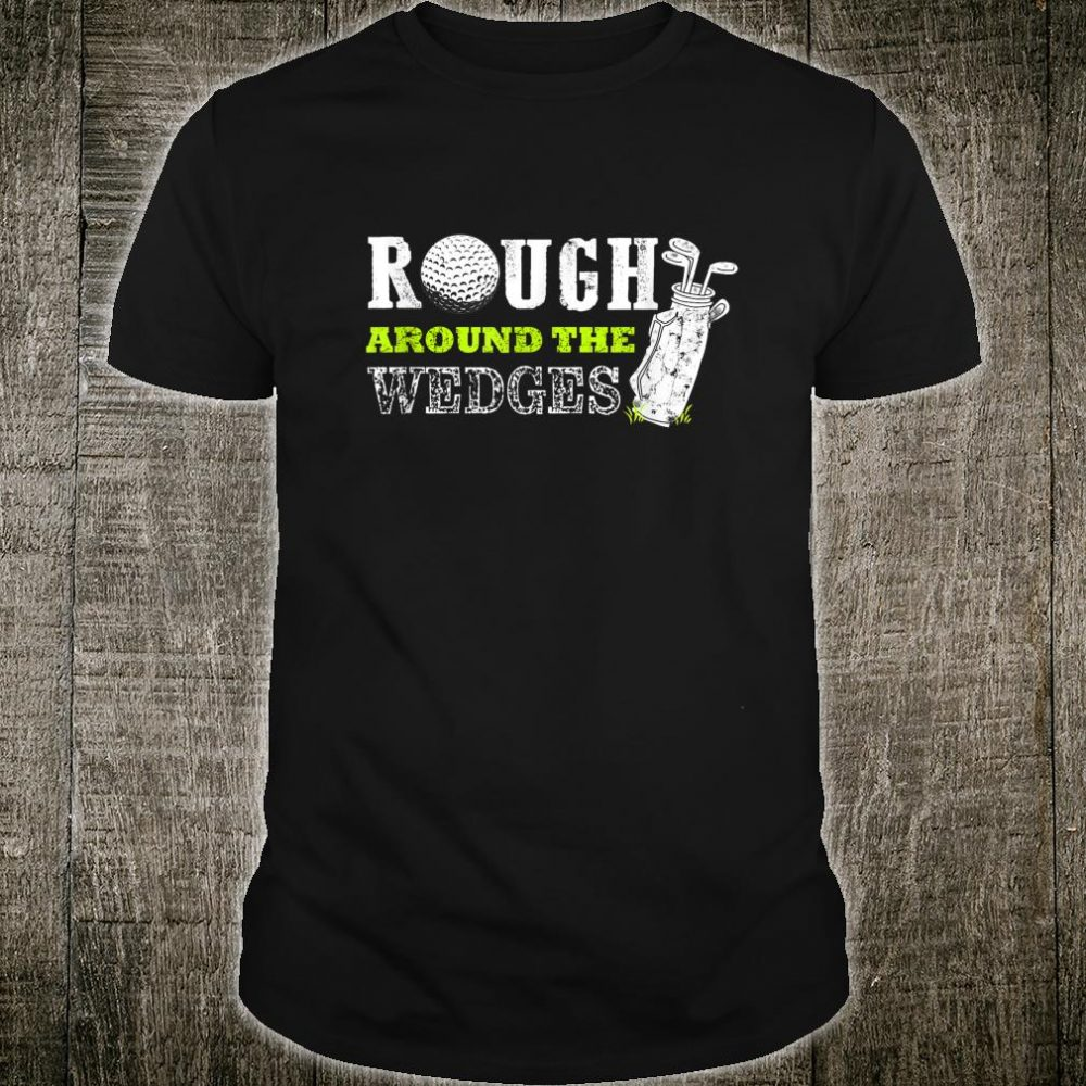 Funny Fathers Day Golf Rough around the Wedges Shirt