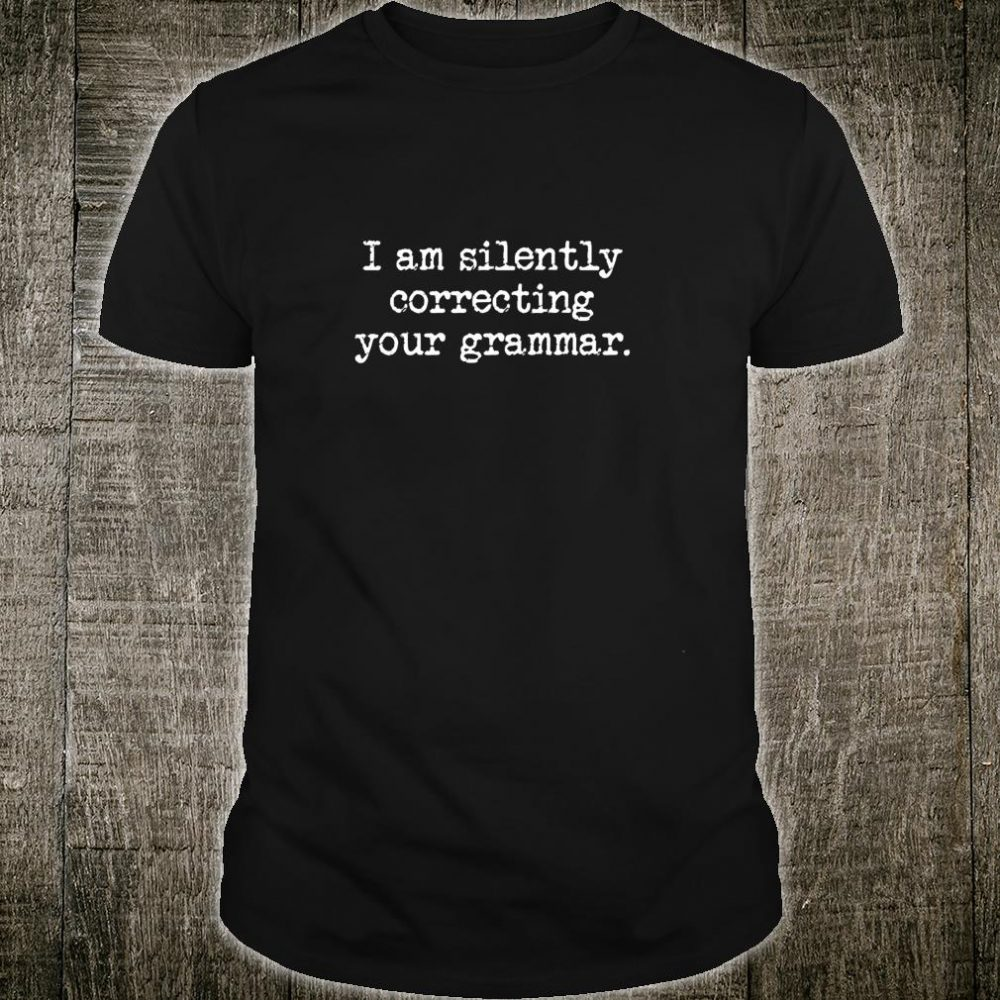 I am Silently Correcting Your Grammar Grammar Police Shirt