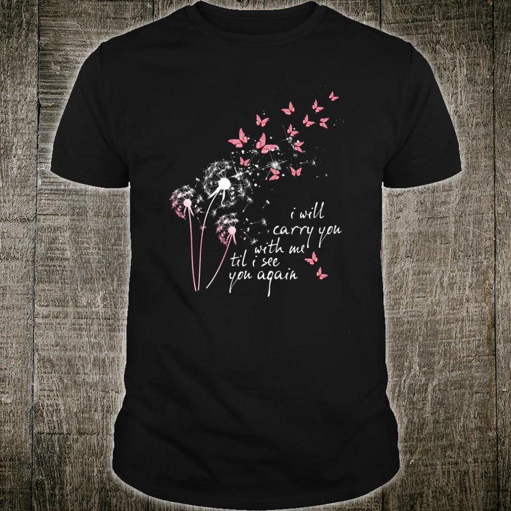 I will carry you with me til i see you again shirt