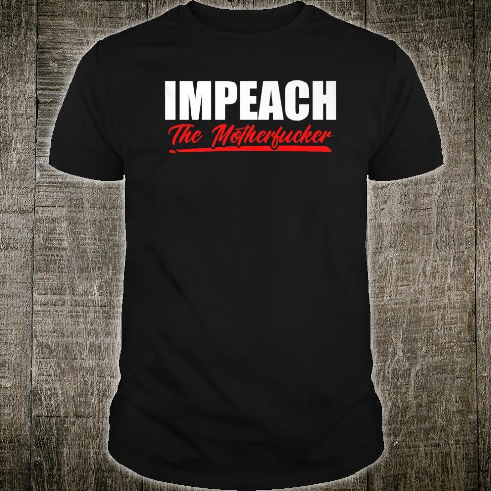 Impeach The Motherfucker Anti Trump Resist Impeachment Shirt