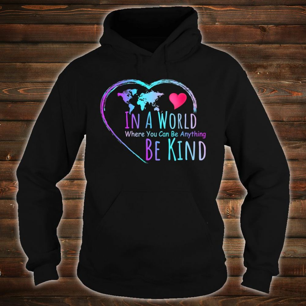 In a world where you can be anything be kind shirt hoodie