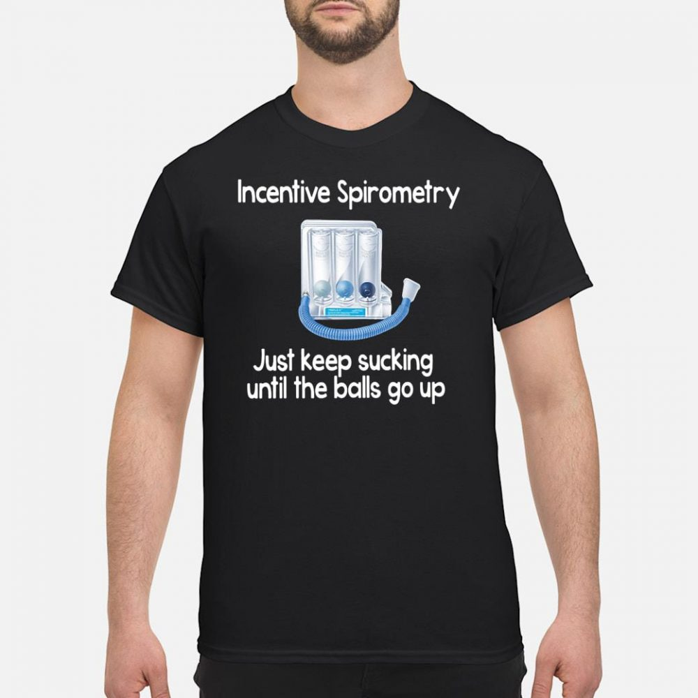 Incentive Spirometry just keep sucking until the balls go up shirt