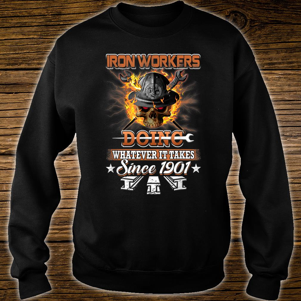 Ironworkers Doing Whatever It Takes Since 1901 Shirt sweater