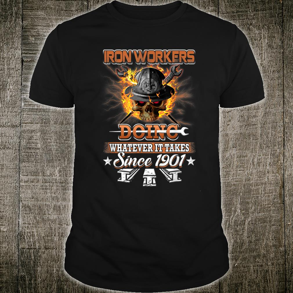 Ironworkers Doing Whatever It Takes Since 1901 Shirt
