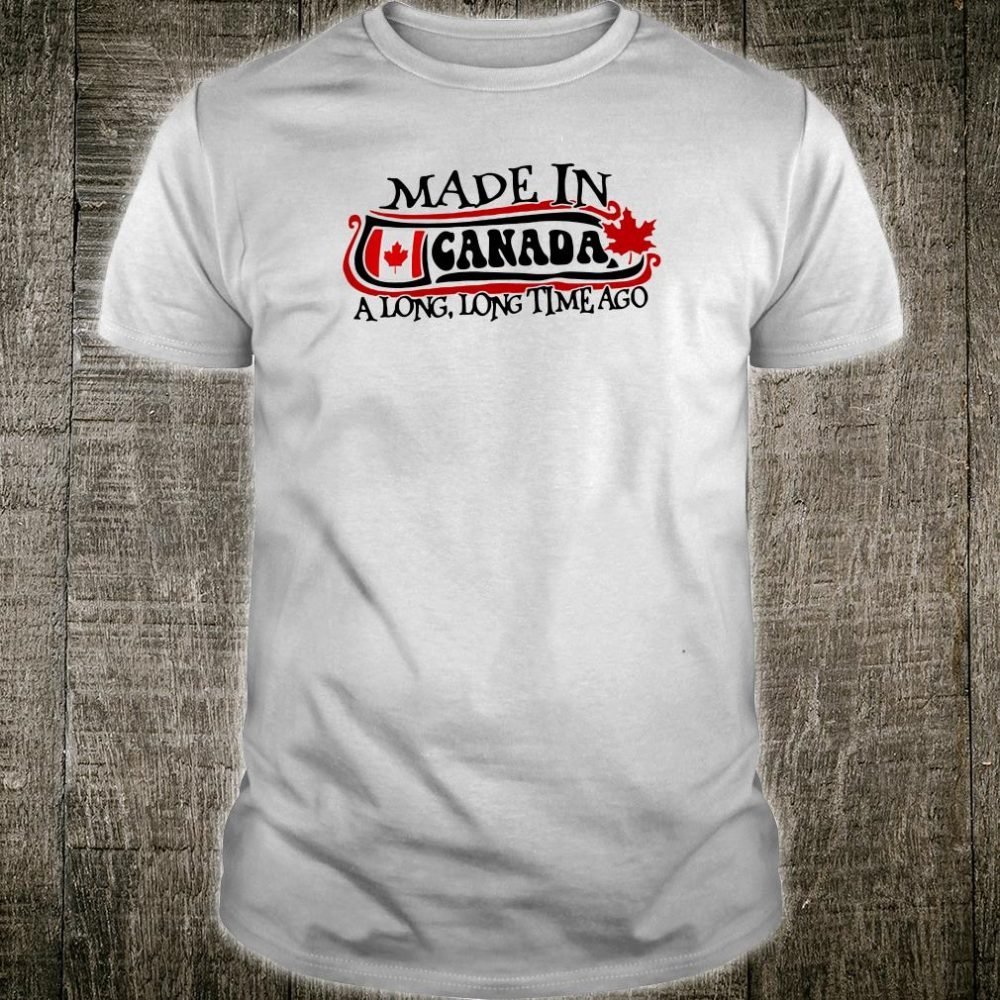 Made in Canada a long long time ago shirt