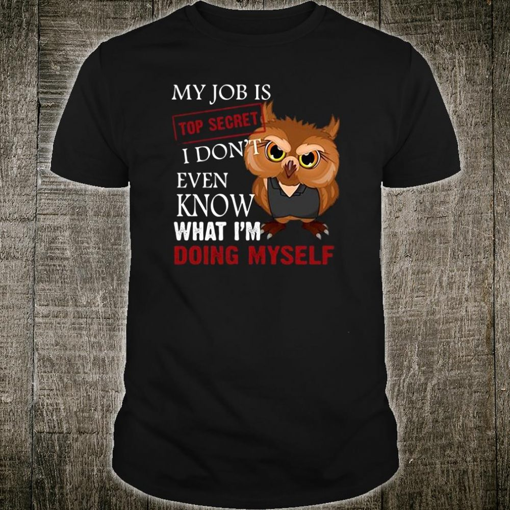 My job is top secret i don't even know what i'm doing myself shirt