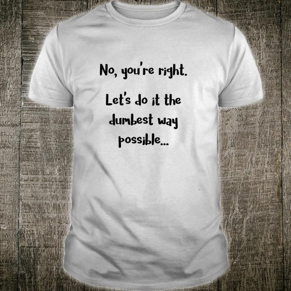 No, You're Right. Let's Do It the Dumbest Way Possible Dark Shirt