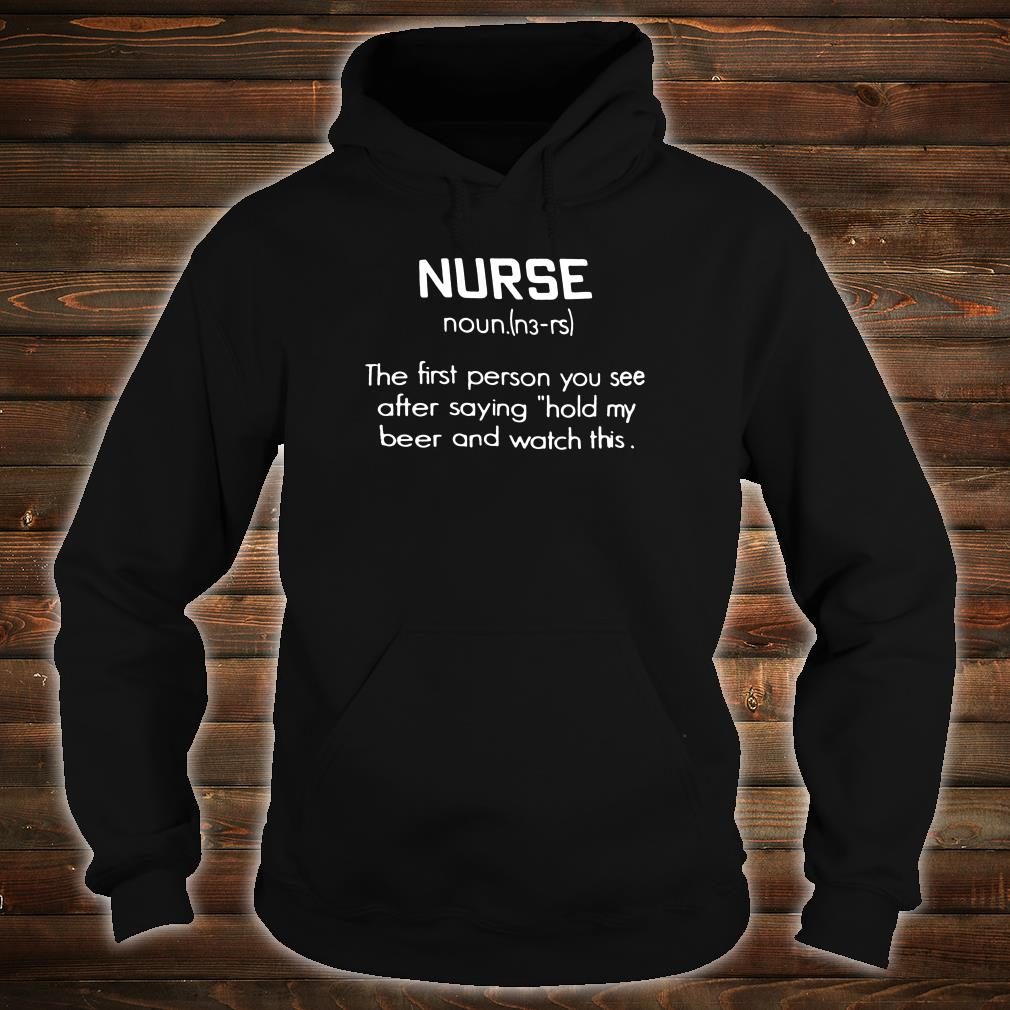 Nurse noun the first person you see after saying hold my beer and watch this shirt hoodie