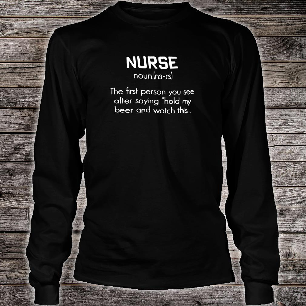 Nurse noun the first person you see after saying hold my beer and watch this shirt long sleeved
