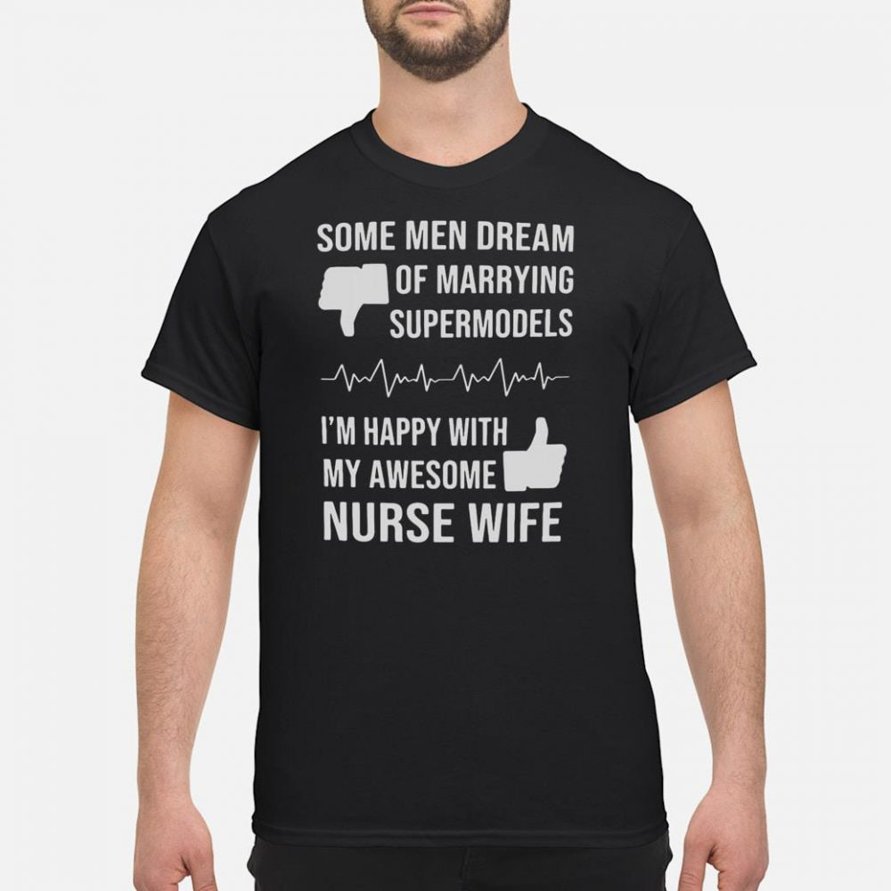 Some men dream of marrying supermodels i'm happy with my awesome nurse wife shirt