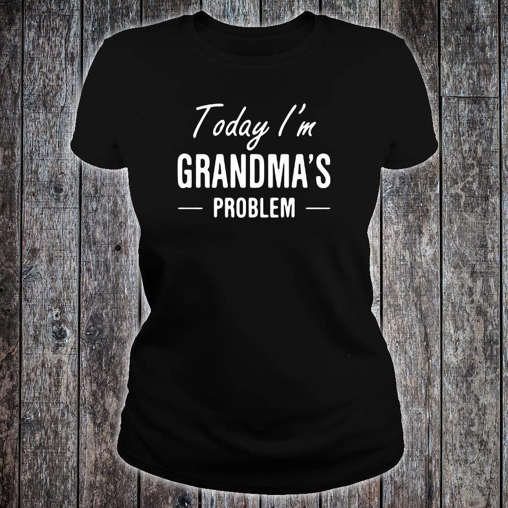 Today i'm grandma's problem shirt ladies tee