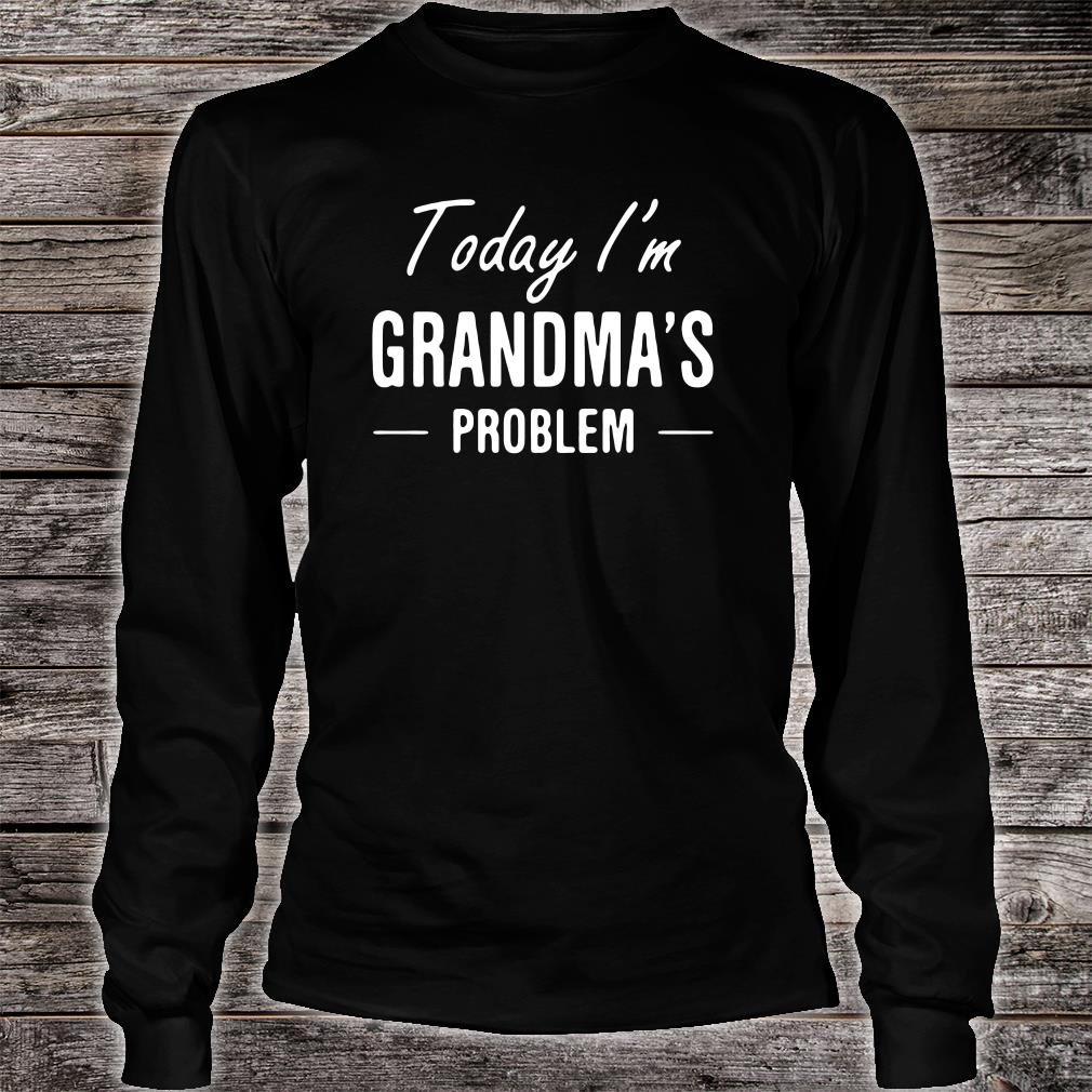 Today i'm grandma's problem shirt long sleeved