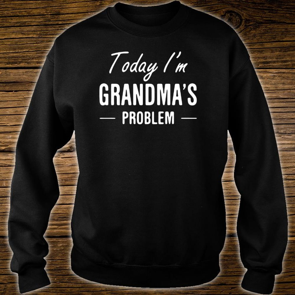 Today i'm grandma's problem shirt sweater