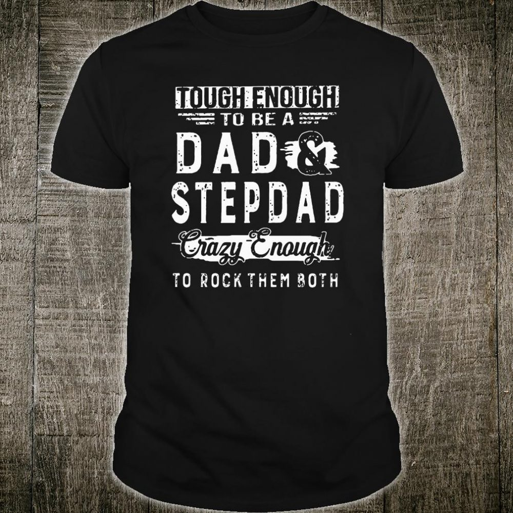 Tough enough to be a dad and stepdad crazy enough to rock them both shirt