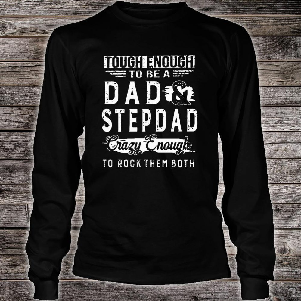 Tough enough to be a dad and stepdad crazy enough to rock them both shirt long sleeved