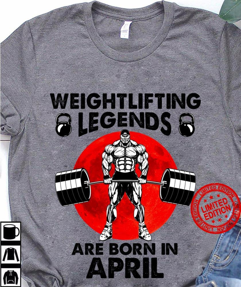 Weightlifting Legends Are Born In April Shirt