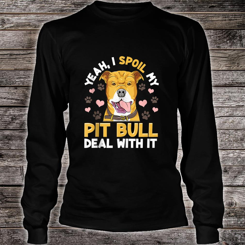 Yeah I Spoil My Pitbull Deal With it Pitbull Mom Dad Shirt long sleeved