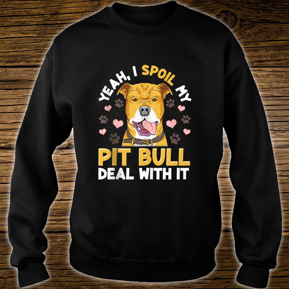 Yeah I Spoil My Pitbull Deal With it Pitbull Mom Dad Shirt sweater