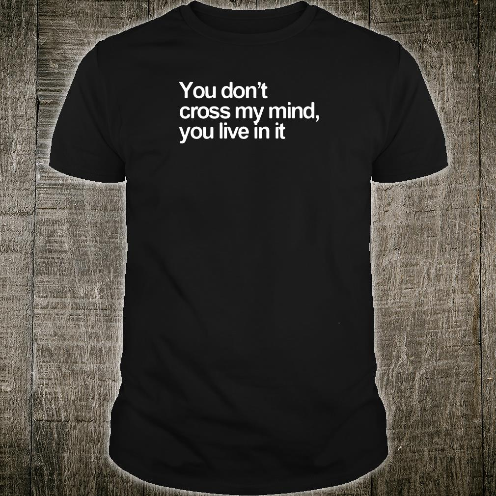 You don't cross my mind you live in it shirt