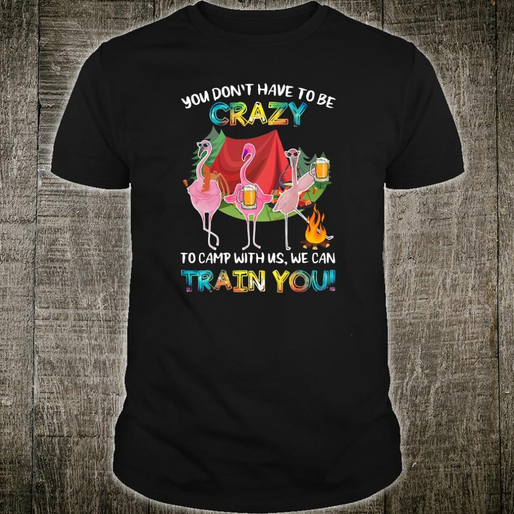 You don't have to be crazy to calm with us we can train you shirt