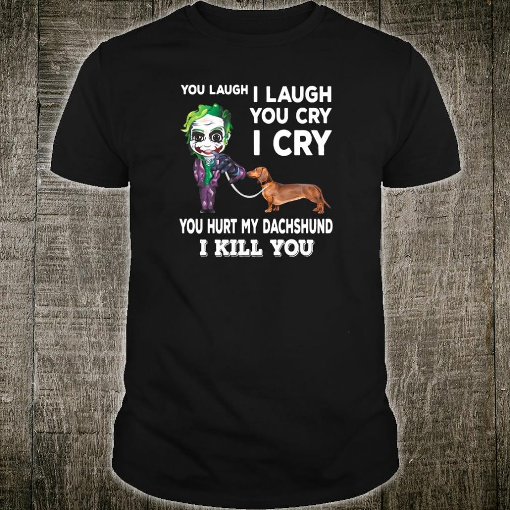 You laugh i laugh you cry i cry you hurt my dachshund i kill you shirt