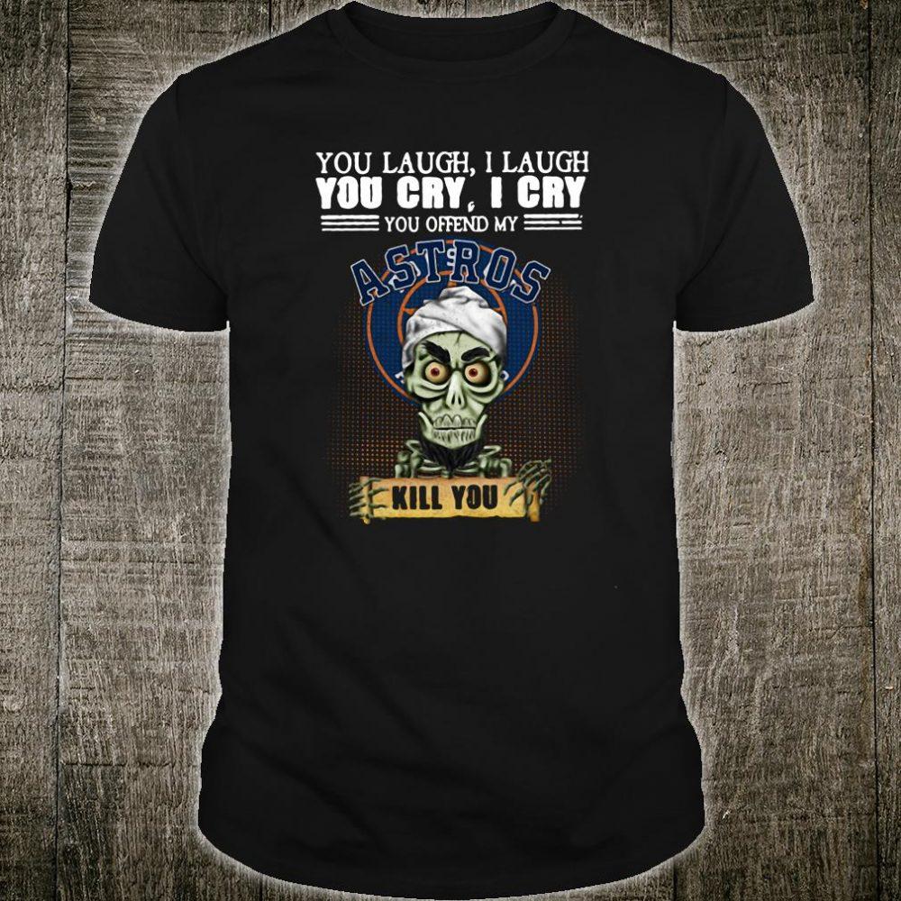 You laugh i laugh you cry i cry you offend my Astros kill you shirt