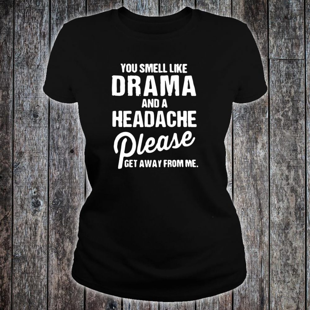 You smell like drama and a headache please get away from me shirt ladies tee