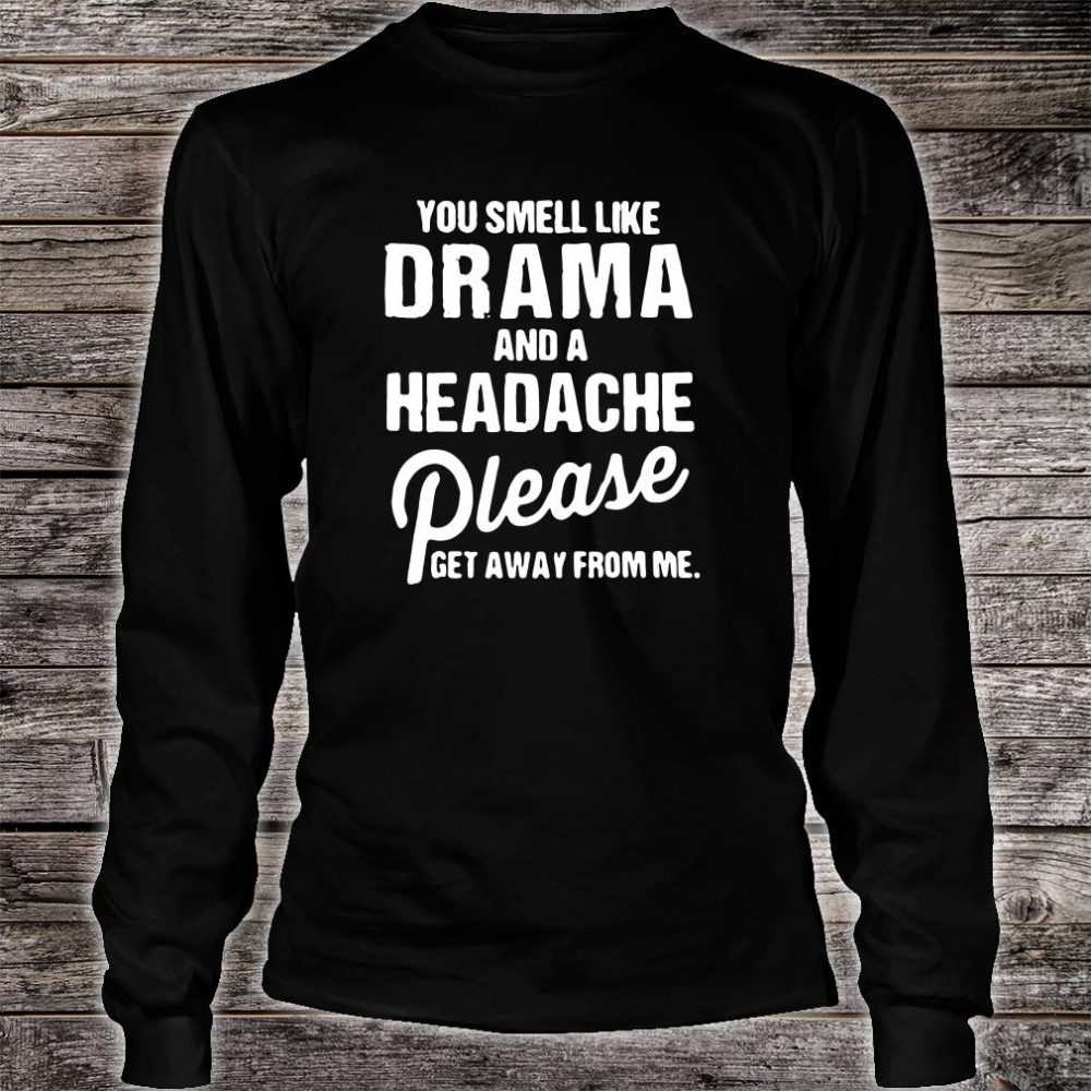 You smell like drama and a headache please get away from me shirt long sleeved