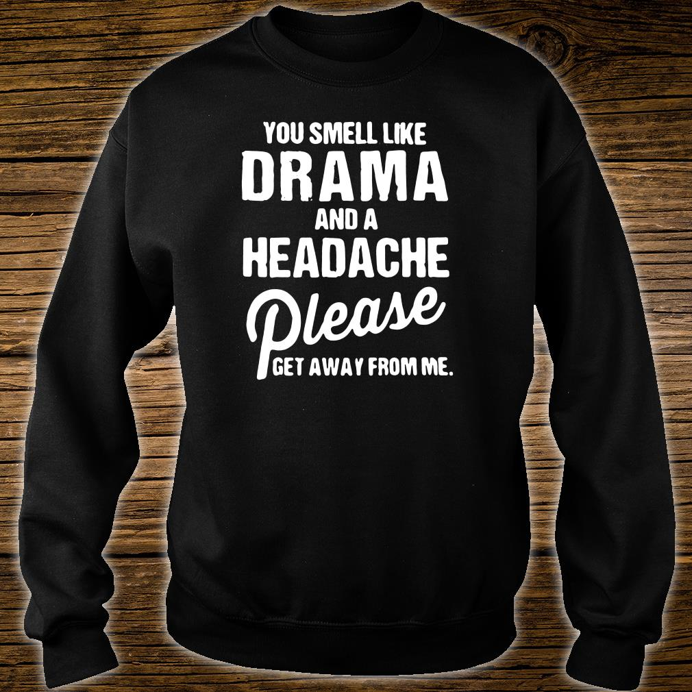 You smell like drama and a headache please get away from me shirt sweater