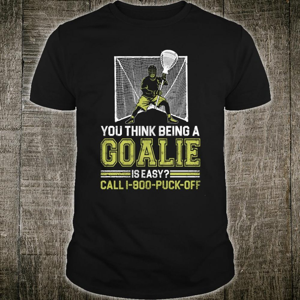 You think being a goalie is easy call i-800-puck-off shirt